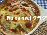 「Wa na negi グラタン」のレシピを公開しました